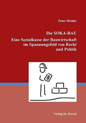 Studie zur SOKA-Bau: Die SOKA-BAU - Eine Sozialkasse der Bauwirtschaft im Spannungsfeld von Recht und Politik